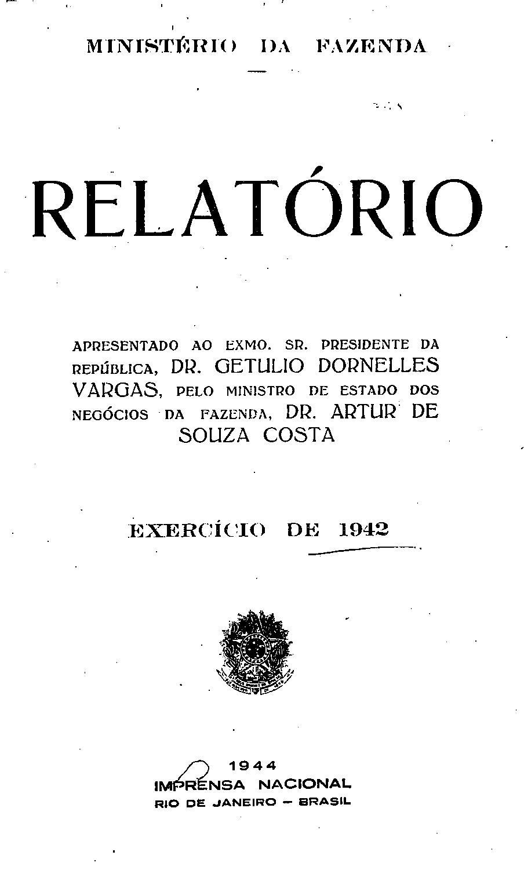 Ministerio da Fazenda - Relatório apresentado ao Exmo. Sr. presidente da República, Dr. Getulio Dornelles Vargas, pelo ministro dos negócios da Fazenda, Arthur de Souza Costa - Exercício de 1942